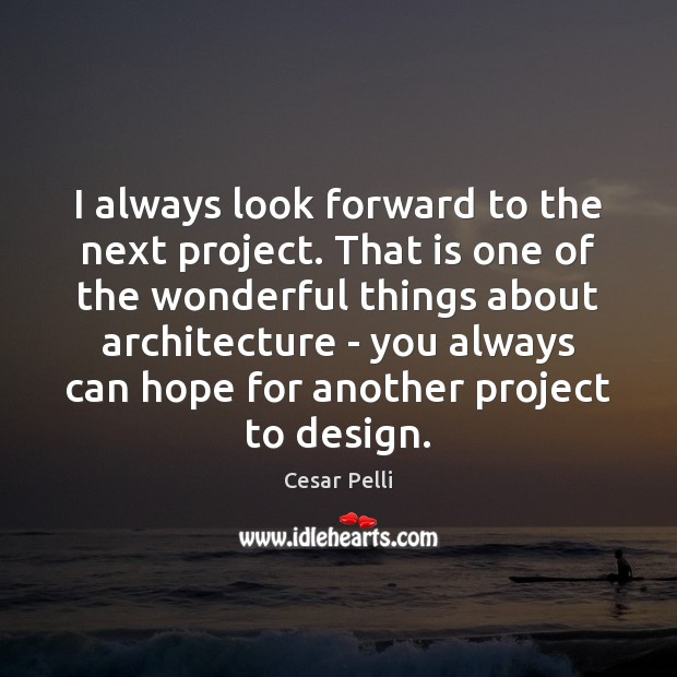 I always look forward to the next project. That is one of Design Quotes Image