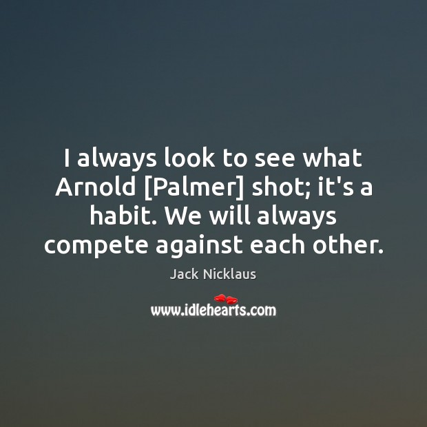 Image, I always look to see what Arnold [Palmer] shot; it's a habit.
