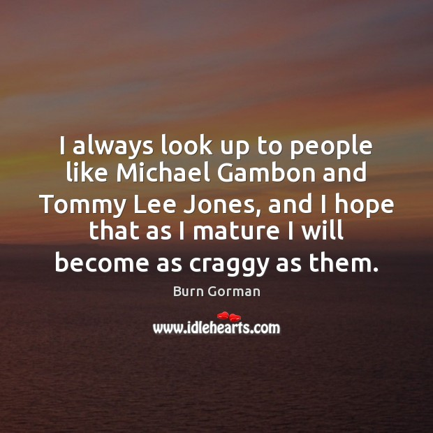 I always look up to people like Michael Gambon and Tommy Lee Image