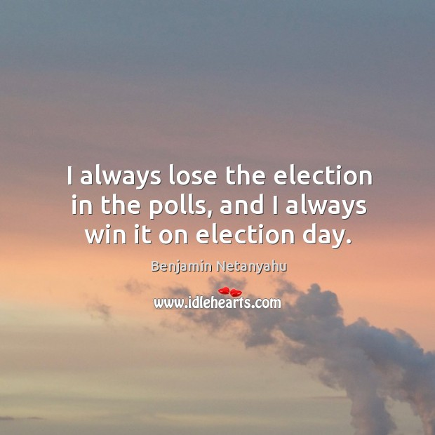 Image, I always lose the election in the polls, and I always win it on election day.