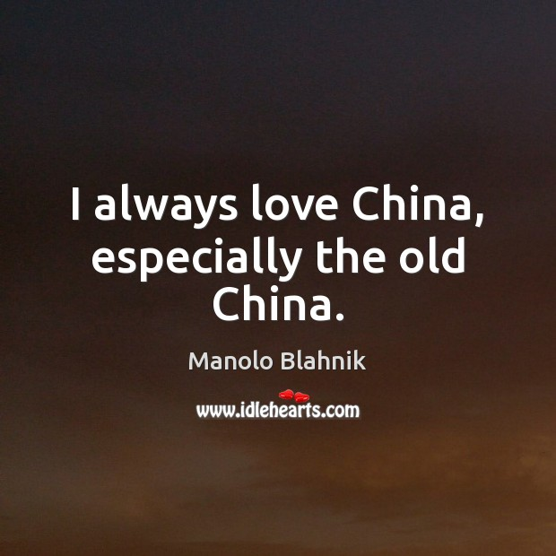 I always love China, especially the old China. Manolo Blahnik Picture Quote