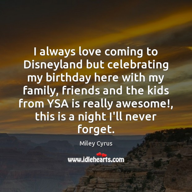 I always love coming to Disneyland but celebrating my birthday here with Miley Cyrus Picture Quote