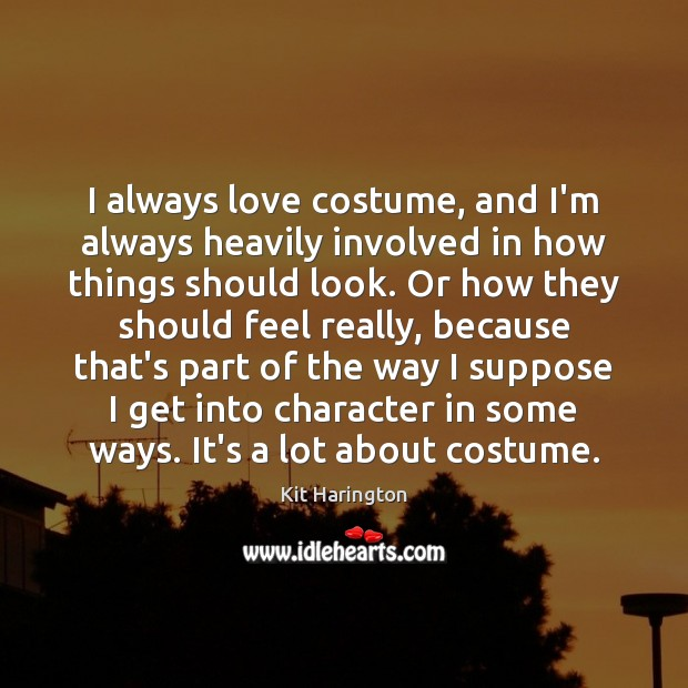 I always love costume, and I'm always heavily involved in how things Image