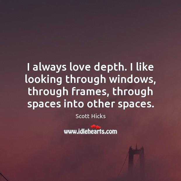 I always love depth. I like looking through windows, through frames, through Image