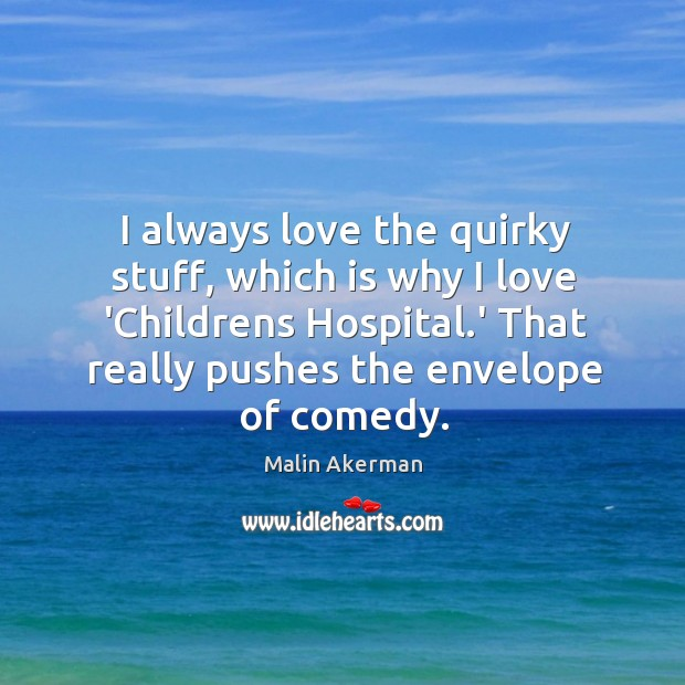 I always love the quirky stuff, which is why I love 'Childrens Malin Akerman Picture Quote