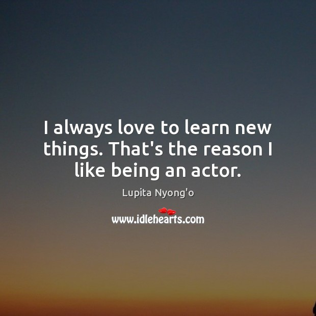 I always love to learn new things. That's the reason I like being an actor. Image