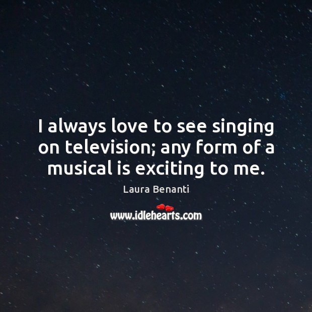 I always love to see singing on television; any form of a musical is exciting to me. Laura Benanti Picture Quote