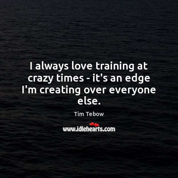 I always love training at crazy times – it's an edge I'm creating over everyone else. Tim Tebow Picture Quote