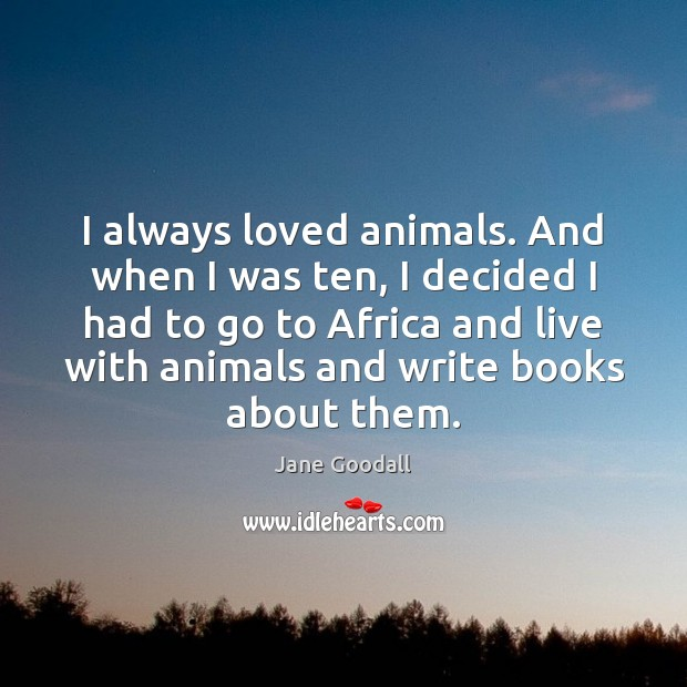 Image, I always loved animals. And when I was ten, I decided I