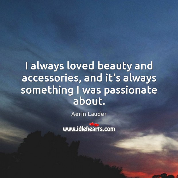 I always loved beauty and accessories, and it's always something I was passionate about. Aerin Lauder Picture Quote