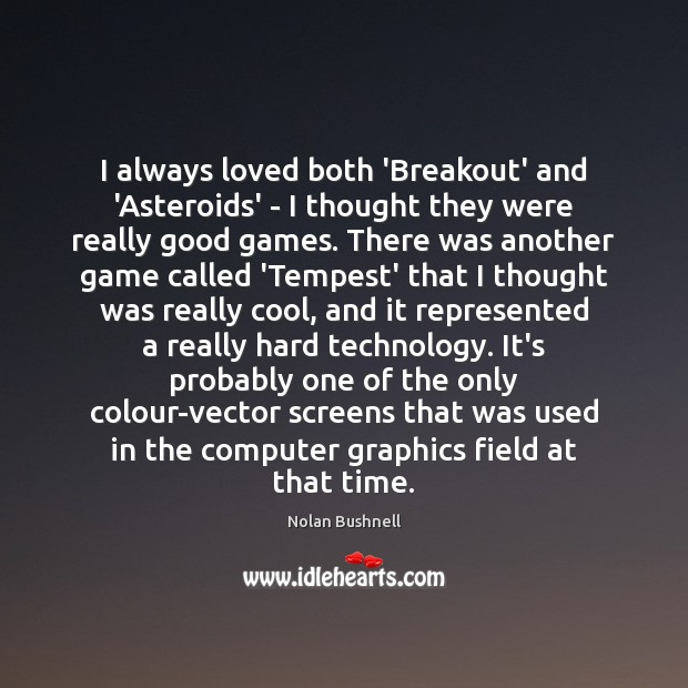 I always loved both 'Breakout' and 'Asteroids' – I thought they were Nolan Bushnell Picture Quote