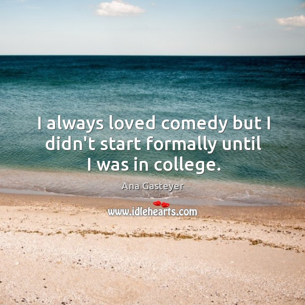 I always loved comedy but I didn't start formally until I was in college. Image