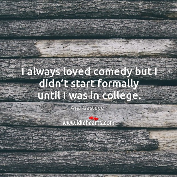 Image, I always loved comedy but I didn't start formally until I was in college.