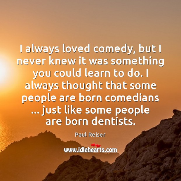 I always loved comedy, but I never knew it was something you Paul Reiser Picture Quote
