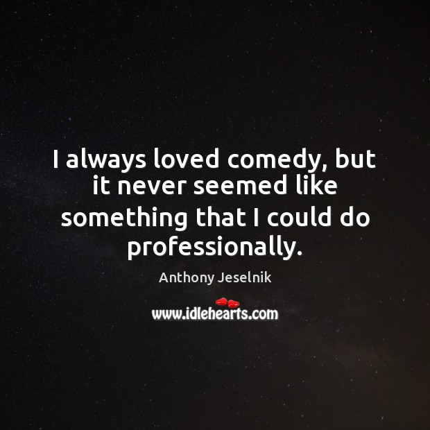 I always loved comedy, but it never seemed like something that I could do professionally. Image