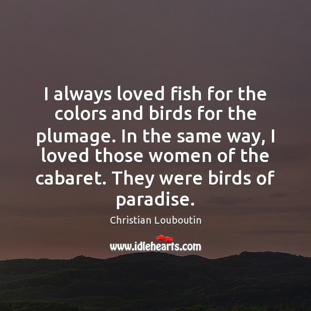 I always loved fish for the colors and birds for the plumage. Christian Louboutin Picture Quote