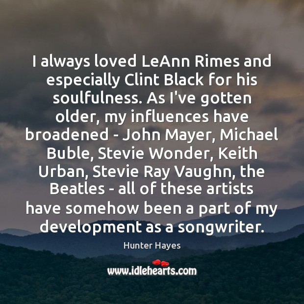 I always loved LeAnn Rimes and especially Clint Black for his soulfulness. Hunter Hayes Picture Quote
