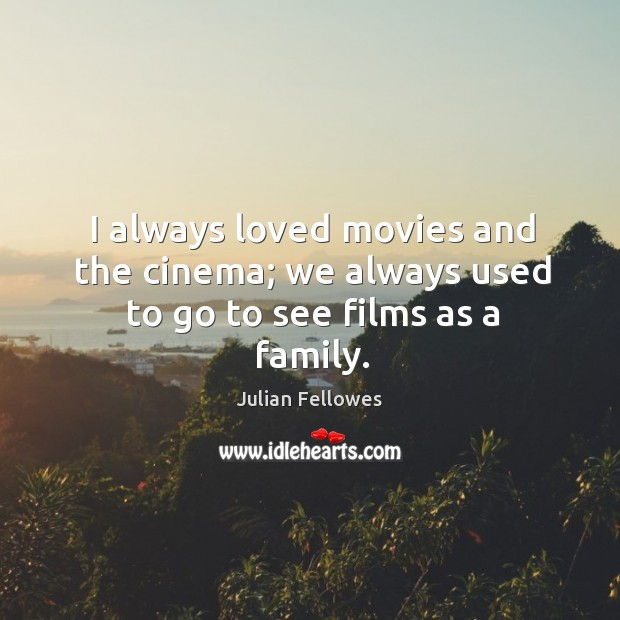 I always loved movies and the cinema; we always used to go to see films as a family. Julian Fellowes Picture Quote