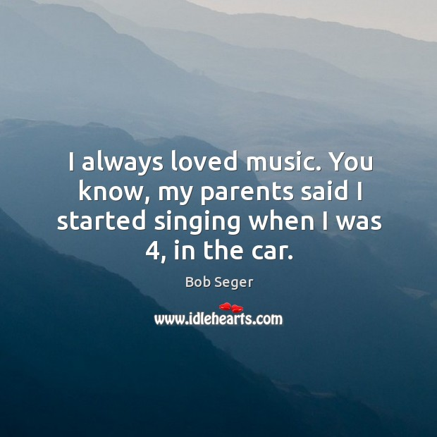 I always loved music. You know, my parents said I started singing Bob Seger Picture Quote