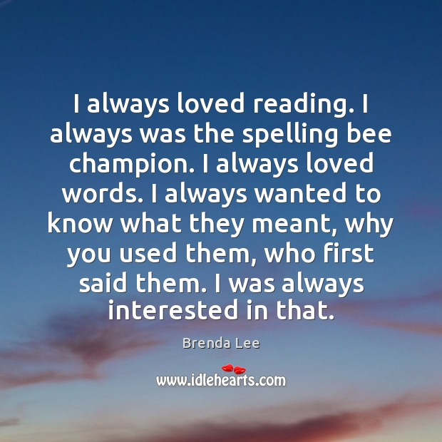 Image, I always loved reading. I always was the spelling bee champion. I