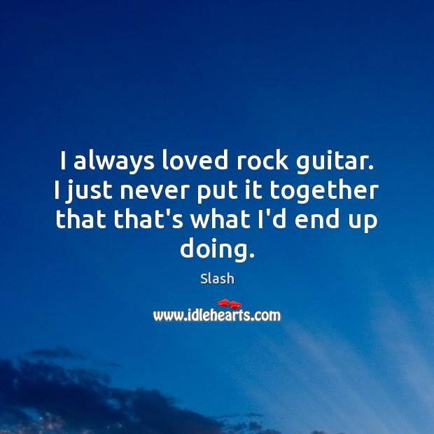 I always loved rock guitar. I just never put it together that Image