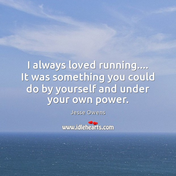 I always loved running…. It was something you could do by yourself Jesse Owens Picture Quote