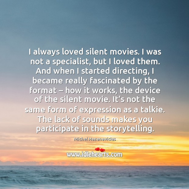 I always loved silent movies. I was not a specialist, but I loved them. Michel Hazanavicius Picture Quote