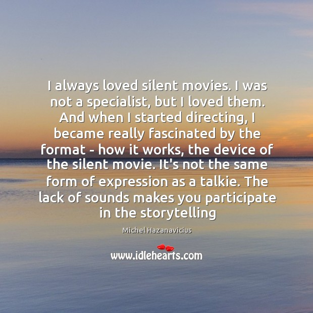 I always loved silent movies. I was not a specialist, but I Michel Hazanavicius Picture Quote