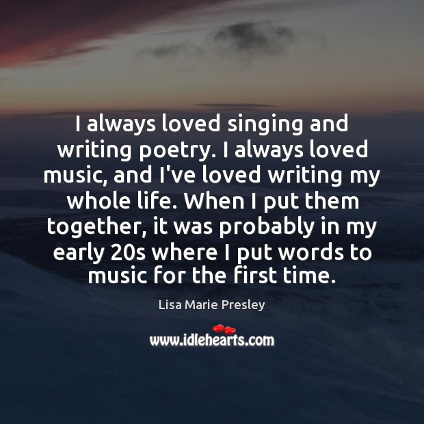 I always loved singing and writing poetry. I always loved music, and Lisa Marie Presley Picture Quote