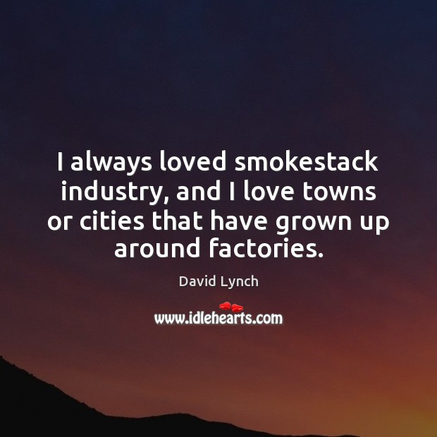 Image, I always loved smokestack industry, and I love towns or cities that