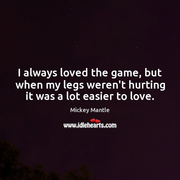 I always loved the game, but when my legs weren't hurting it was a lot easier to love. Mickey Mantle Picture Quote