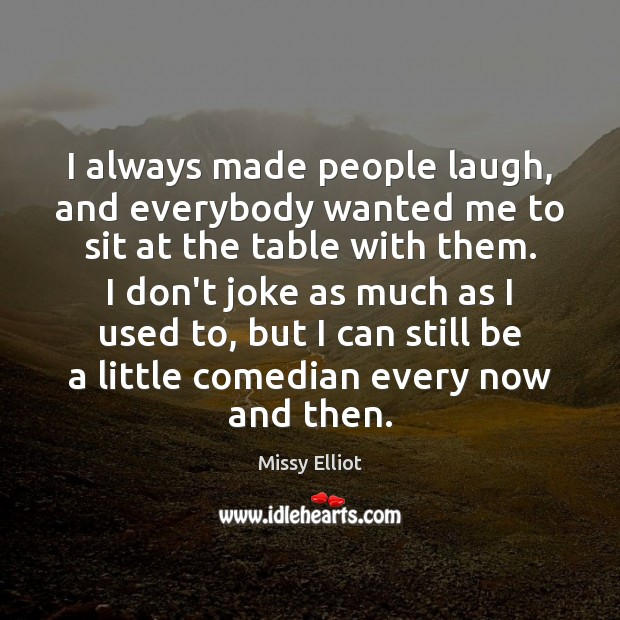 Image, I always made people laugh, and everybody wanted me to sit at