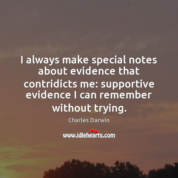 I always make special notes about evidence that contridicts me: supportive evidence Charles Darwin Picture Quote