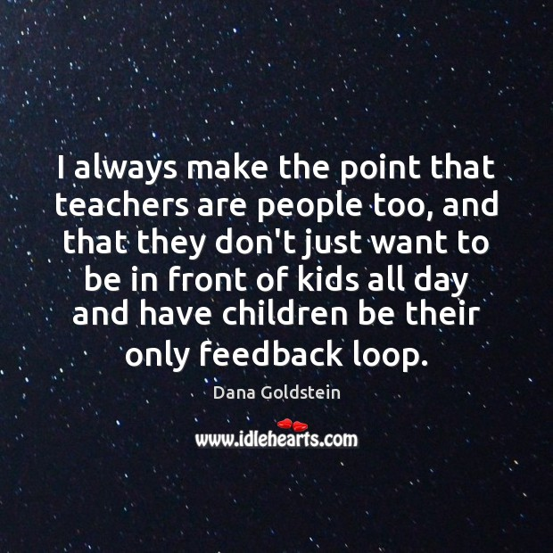 I always make the point that teachers are people too, and that Dana Goldstein Picture Quote