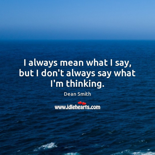 I always mean what I say, but I don't always say what I'm thinking. Dean Smith Picture Quote