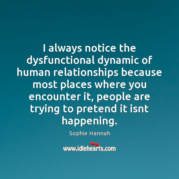 I always notice the dysfunctional dynamic of human relationships because most places Sophie Hannah Picture Quote