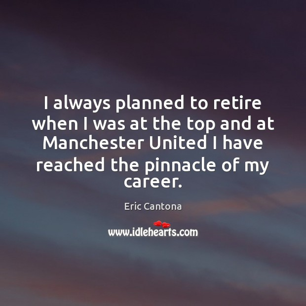 I always planned to retire when I was at the top and Eric Cantona Picture Quote