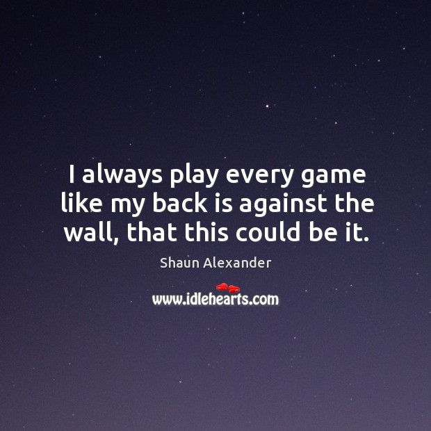 I always play every game like my back is against the wall, that this could be it. Image