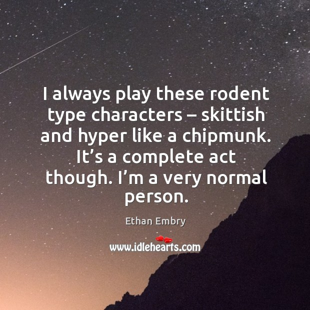 I always play these rodent type characters – skittish and hyper like a chipmunk. Image
