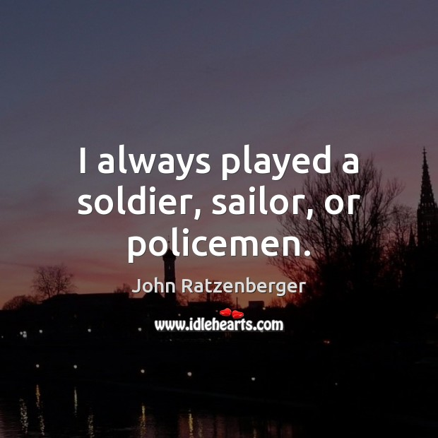 Image, I always played a soldier, sailor, or policemen.