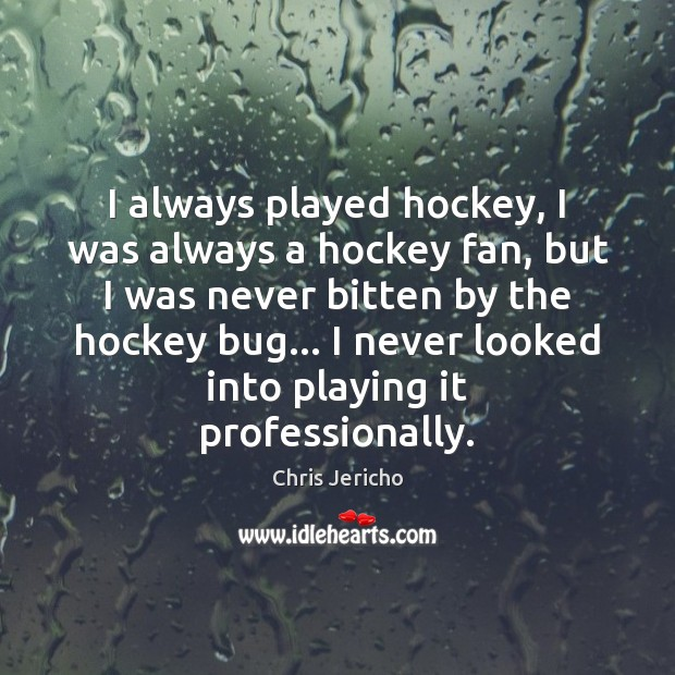 I always played hockey, I was always a hockey fan, but I Chris Jericho Picture Quote