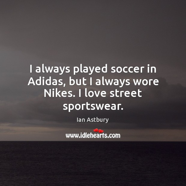 I always played soccer in Adidas, but I always wore Nikes. I love street sportswear. Soccer Quotes Image