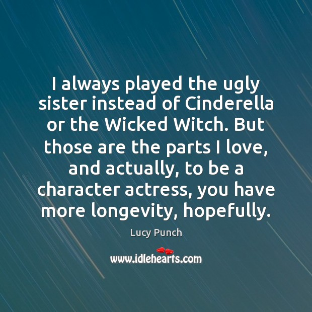 Image, I always played the ugly sister instead of Cinderella or the Wicked