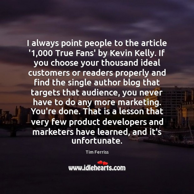 I always point people to the article '1,000 True Fans' by Kevin Tim Ferriss Picture Quote