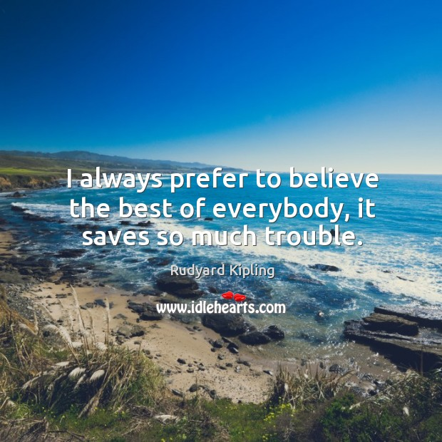 Image about I always prefer to believe the best of everybody, it saves so much trouble.