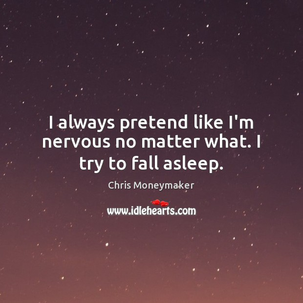 I always pretend like I'm nervous no matter what. I try to fall asleep. Chris Moneymaker Picture Quote