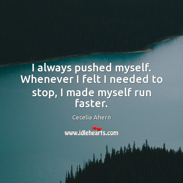 I always pushed myself. Whenever I felt I needed to stop, I made myself run faster. Cecelia Ahern Picture Quote