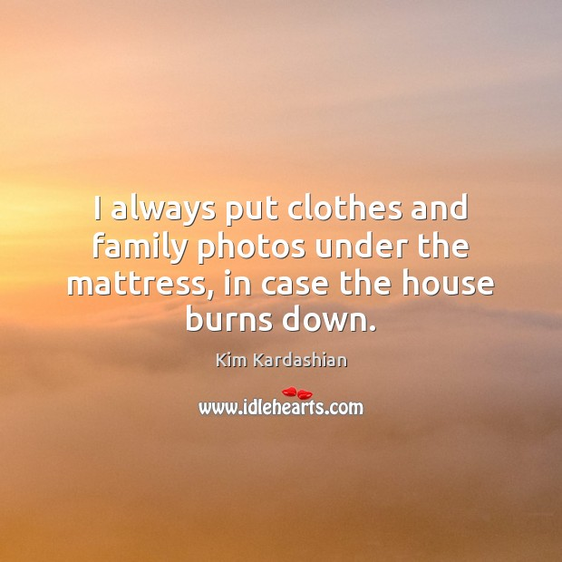 I always put clothes and family photos under the mattress, in case the house burns down. Image
