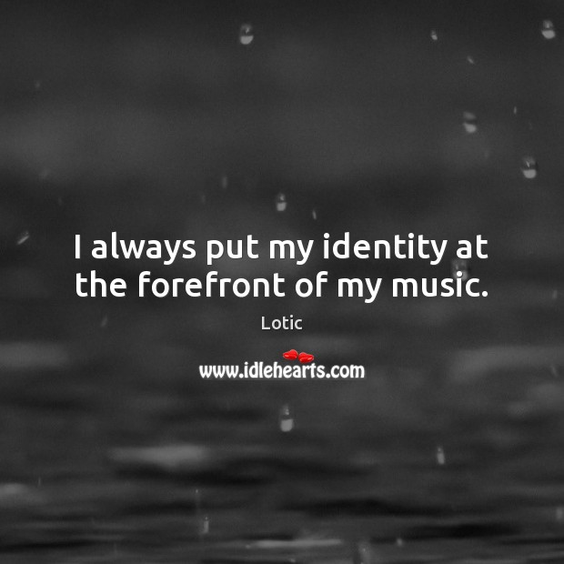 Image, I always put my identity at the forefront of my music.