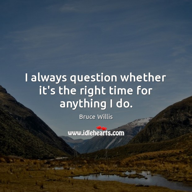 I always question whether it's the right time for anything I do. Bruce Willis Picture Quote
